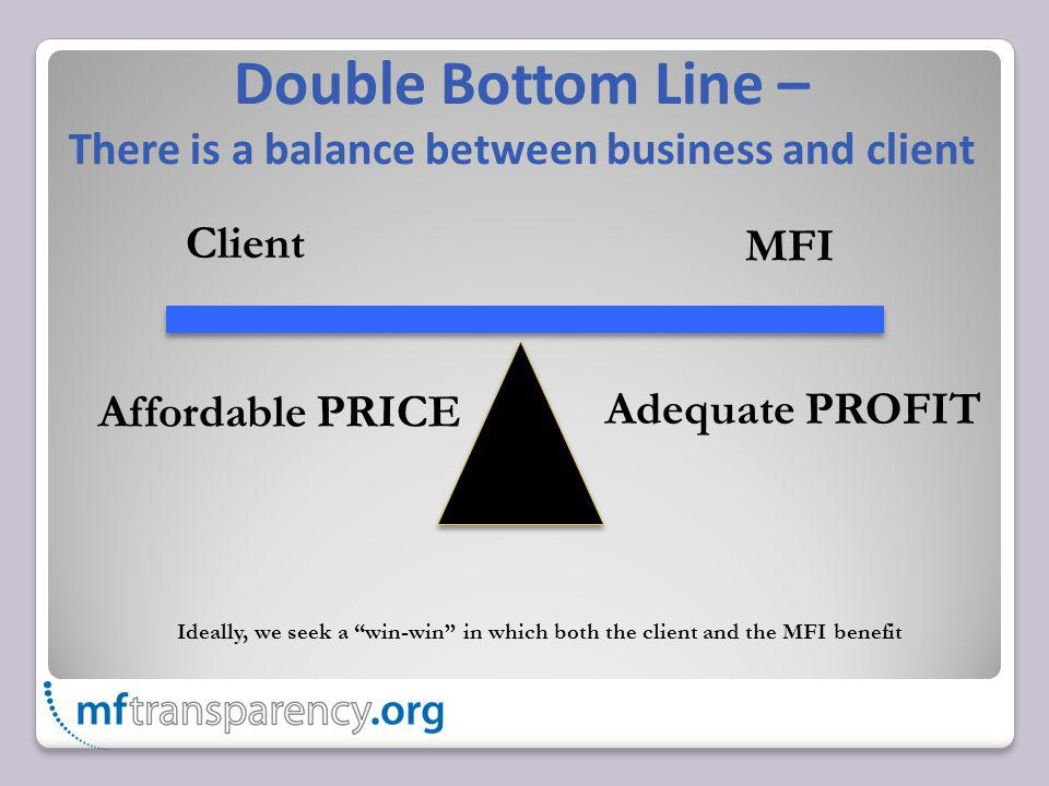 Double Bottom Line – There is a balance between business and client Client MFI Ideally, we seek a win-win in which both the client and the MFI benefit Affordable PRICE Adequate PROFIT