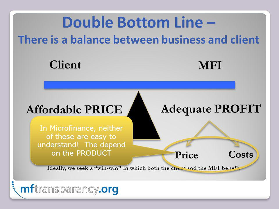 Double Bottom Line – There is a balance between business and client Client MFI Ideally, we seek a win-win in which both the client and the MFI benefit Affordable PRICE Adequate PROFIT Price Costs In Microfinance, neither of these are easy to understand.