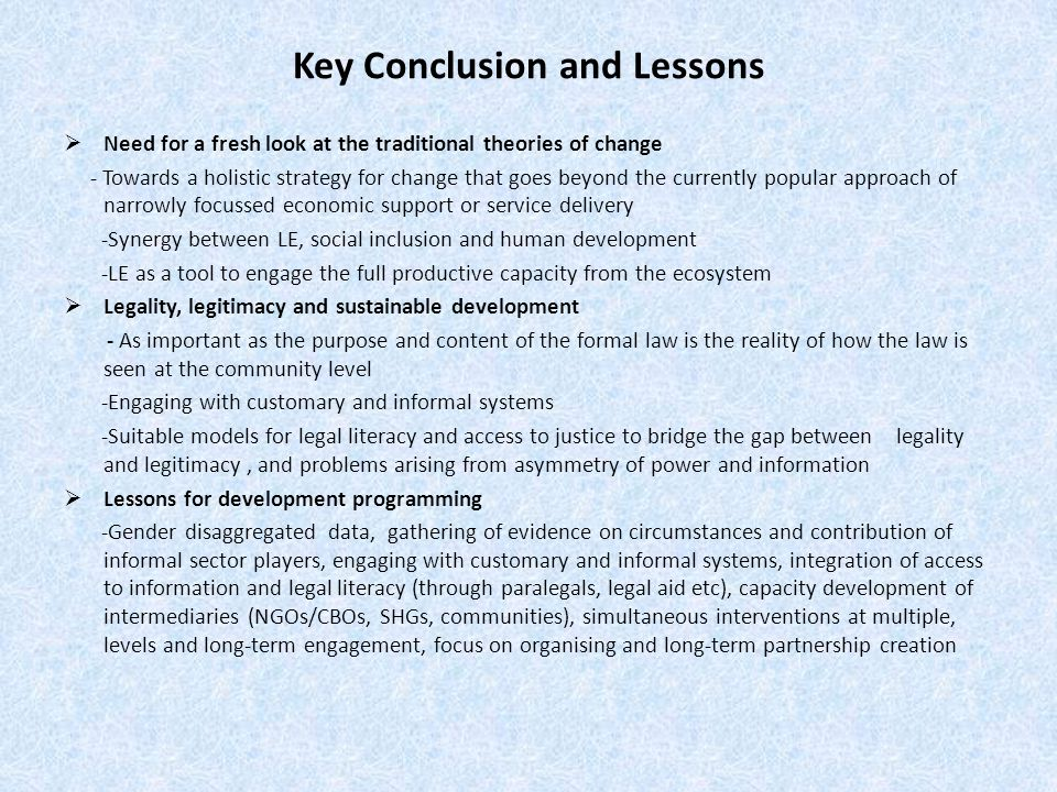 Key Conclusion and Lessons  Need for a fresh look at the traditional theories of change - Towards a holistic strategy for change that goes beyond the currently popular approach of narrowly focussed economic support or service delivery -Synergy between LE, social inclusion and human development -LE as a tool to engage the full productive capacity from the ecosystem  Legality, legitimacy and sustainable development - As important as the purpose and content of the formal law is the reality of how the law is seen at the community level -Engaging with customary and informal systems -Suitable models for legal literacy and access to justice to bridge the gap between legality and legitimacy, and problems arising from asymmetry of power and information  Lessons for development programming -Gender disaggregated data, gathering of evidence on circumstances and contribution of informal sector players, engaging with customary and informal systems, integration of access to information and legal literacy (through paralegals, legal aid etc), capacity development of intermediaries (NGOs/CBOs, SHGs, communities), simultaneous interventions at multiple, levels and long-term engagement, focus on organising and long-term partnership creation