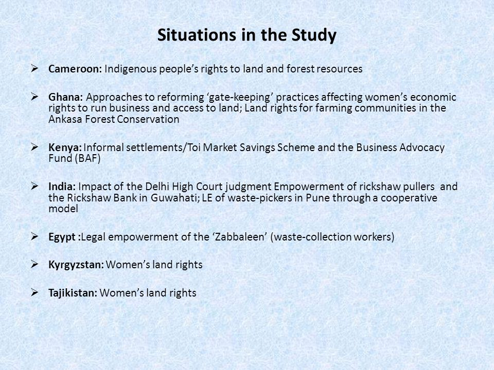 Situations in the Study  Cameroon: Indigenous people's rights to land and forest resources  Ghana: Approaches to reforming 'gate-keeping' practices affecting women's economic rights to run business and access to land; Land rights for farming communities in the Ankasa Forest Conservation  Kenya: Informal settlements/Toi Market Savings Scheme and the Business Advocacy Fund (BAF)  India: Impact of the Delhi High Court judgment Empowerment of rickshaw pullers and the Rickshaw Bank in Guwahati; LE of waste-pickers in Pune through a cooperative model  Egypt :Legal empowerment of the 'Zabbaleen' (waste-collection workers)  Kyrgyzstan: Women's land rights  Tajikistan: Women's land rights