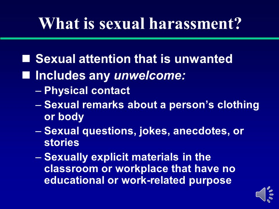 Examples of harassment Offensive name calling, jokes, pictures, objects Unwanted touching, sexual advances, spreading of sexual rumors Offensive sexua
