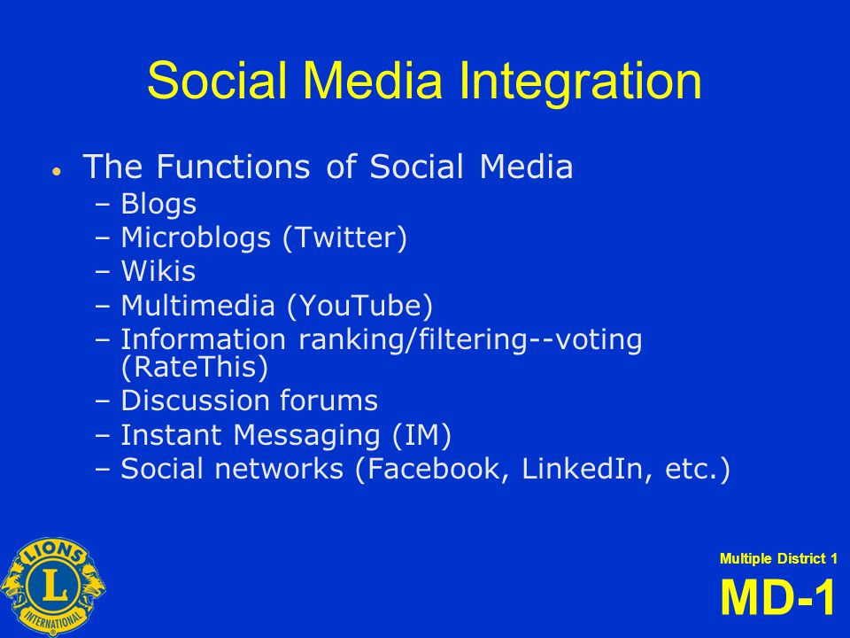 Multiple District 1 MD-1 Social Media Integration   The Functions of Social Media – –Blogs – –Microblogs (Twitter) – –Wikis – –Multimedia (YouTube) – –Information ranking/filtering--voting (RateThis) – –Discussion forums – –Instant Messaging (IM) – –Social networks (Facebook, LinkedIn, etc.)