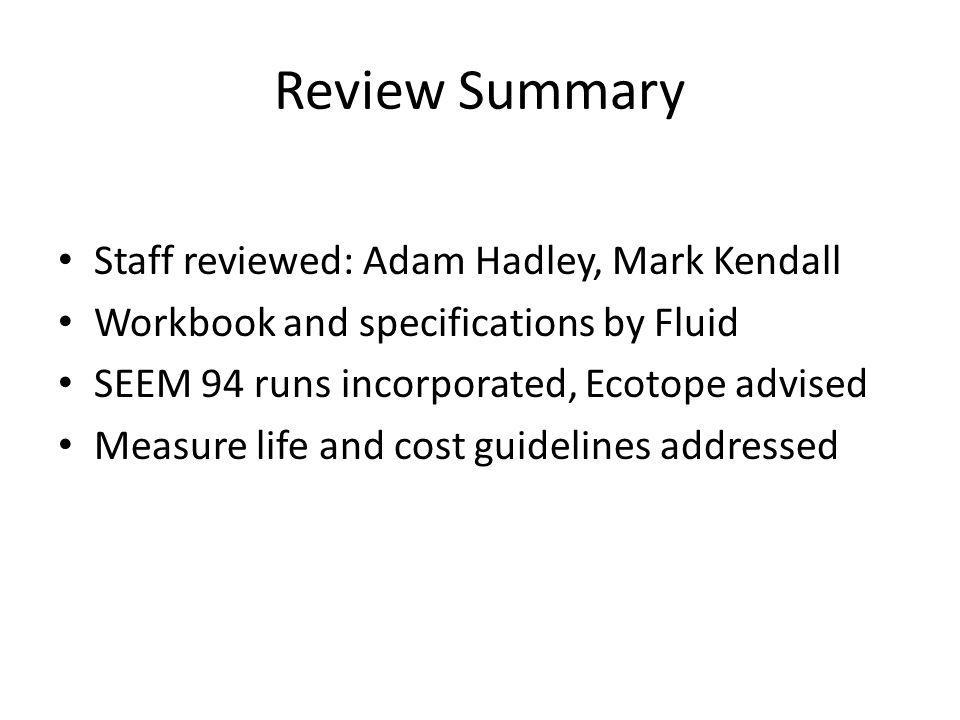Review Summary Staff reviewed: Adam Hadley, Mark Kendall Workbook and specifications by Fluid SEEM 94 runs incorporated, Ecotope advised Measure life and cost guidelines addressed