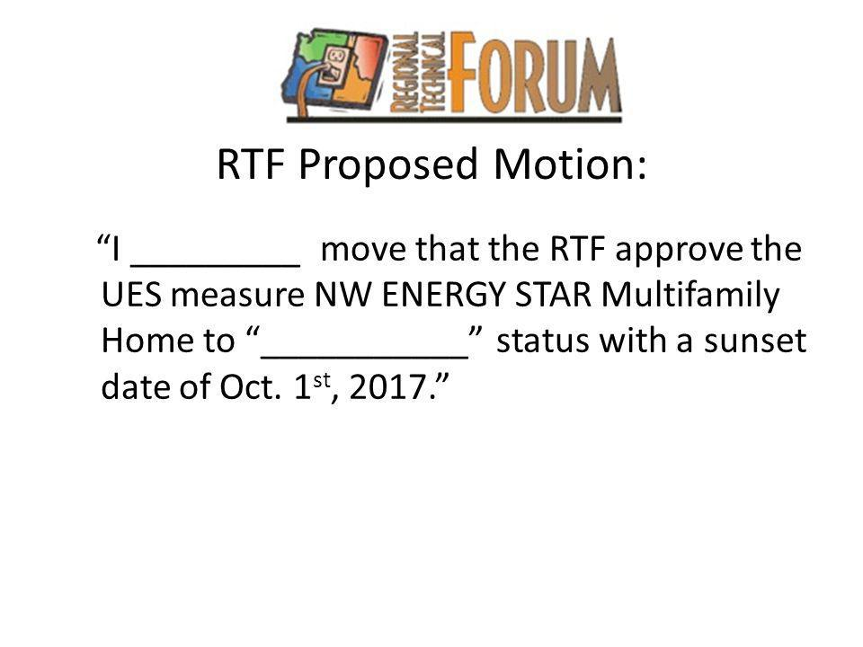 RTF Proposed Motion: I _________ move that the RTF approve the UES measure NW ENERGY STAR Multifamily Home to ___________ status with a sunset date of Oct.