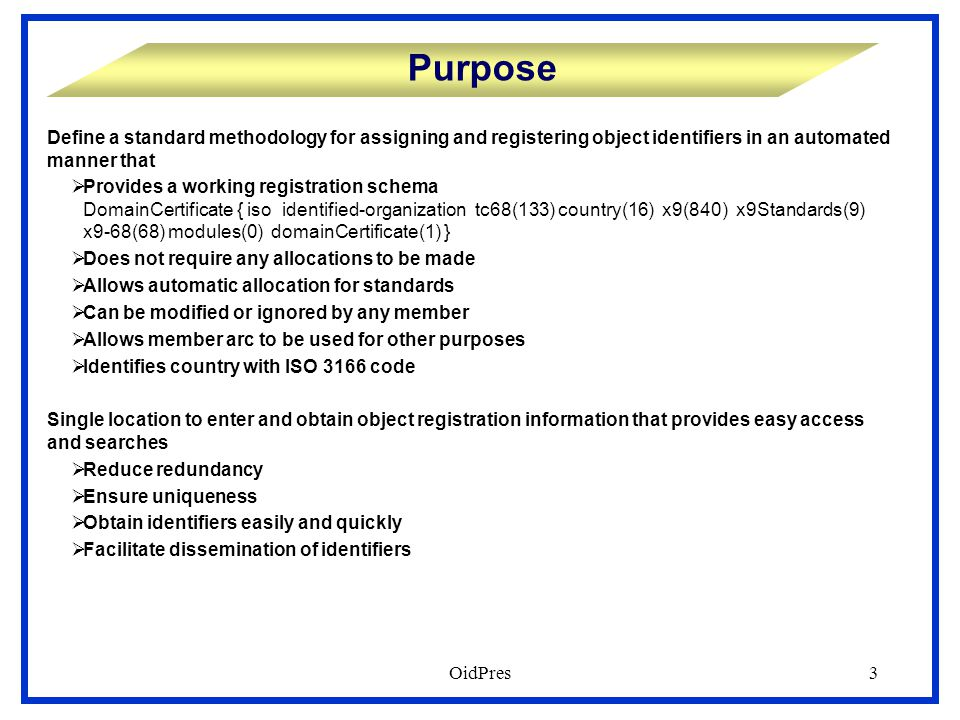 OidPres3 Purpose Define a standard methodology for assigning and registering object identifiers in an automated manner that  Provides a working registration schema DomainCertificate { iso identified-organization tc68(133) country(16) x9(840) x9Standards(9) x9-68(68) modules(0) domainCertificate(1) }  Does not require any allocations to be made  Allows automatic allocation for standards  Can be modified or ignored by any member  Allows member arc to be used for other purposes  Identifies country with ISO 3166 code Single location to enter and obtain object registration information that provides easy access and searches  Reduce redundancy  Ensure uniqueness  Obtain identifiers easily and quickly  Facilitate dissemination of identifiers