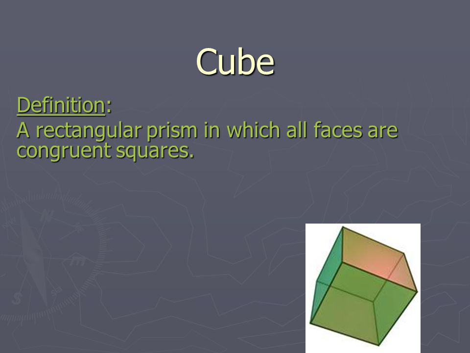 Cube Definition: A rectangular prism in which all faces are congruent squares.