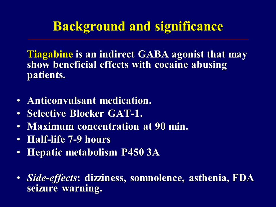 Background and significance Human laboratory cocaine administration studies:Human laboratory cocaine administration studies: Tiagabine 4 mg (two doses), attenuated subject effects of cocaine ( Sofuoglu, 2005 ).