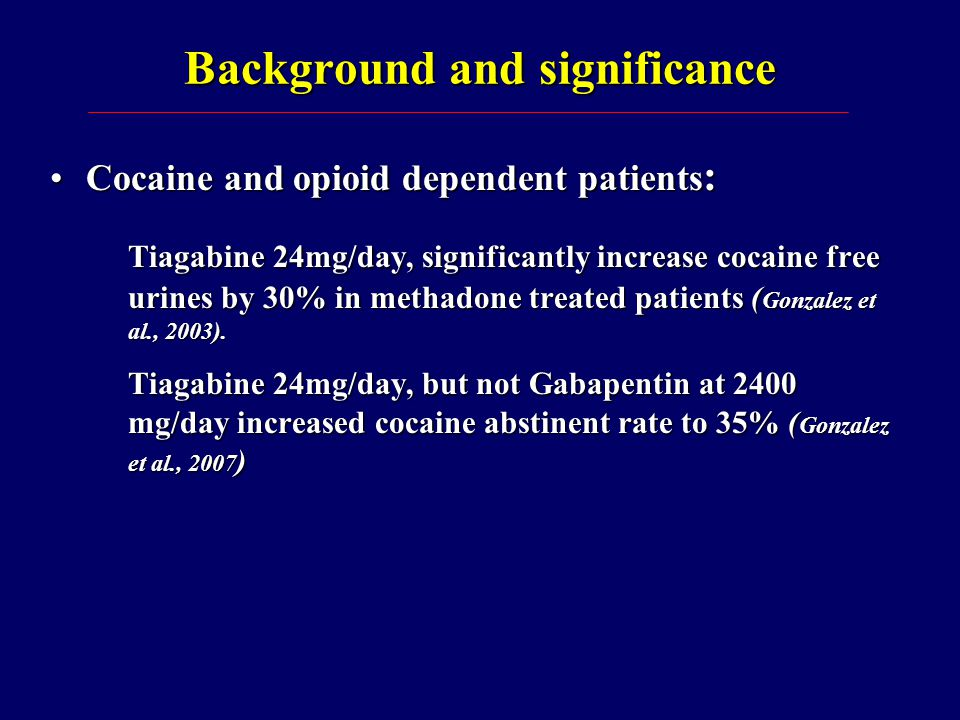 Specific Aim To compare the efficacy of tiagabine up to 32 mg/day to placebo in modifying illicit drug use in newly admitted cocaine and opioid dependent patients.