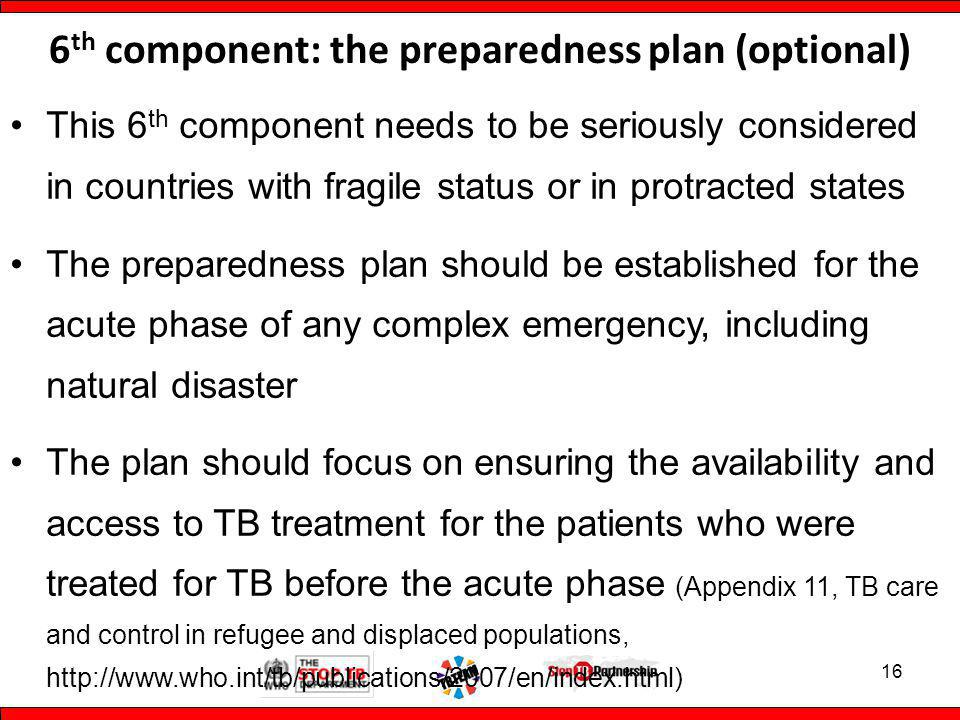 6 th component: the preparedness plan (optional) This 6 th component needs to be seriously considered in countries with fragile status or in protracted states The preparedness plan should be established for the acute phase of any complex emergency, including natural disaster The plan should focus on ensuring the availability and access to TB treatment for the patients who were treated for TB before the acute phase (Appendix 11, TB care and control in refugee and displaced populations,   16