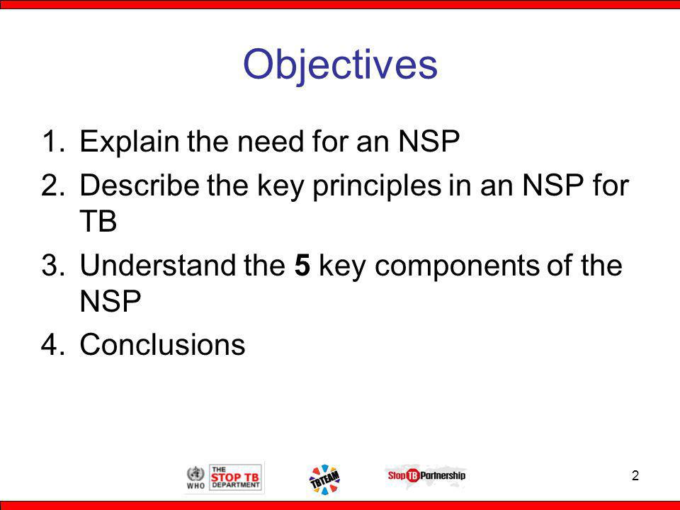 Objectives 1.Explain the need for an NSP 2.Describe the key principles in an NSP for TB 3.Understand the 5 key components of the NSP 4.Conclusions 2