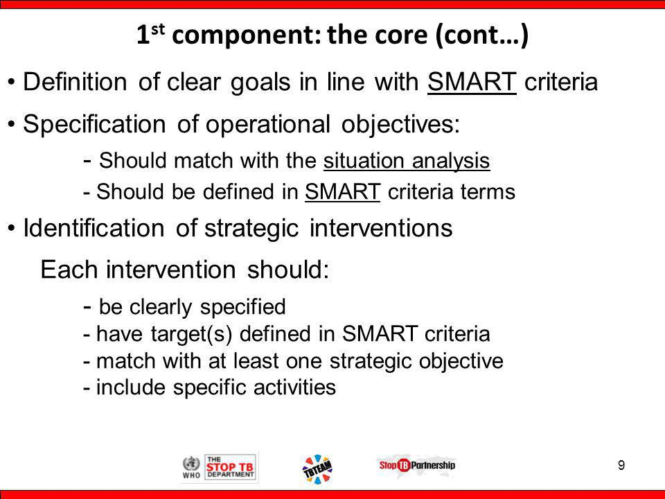 1 st component: the core (cont…) Definition of clear goals in line with SMART criteria Specification of operational objectives: - Should match with the situation analysis - Should be defined in SMART criteria terms Identification of strategic interventions Each intervention should: - be clearly specified - have target(s) defined in SMART criteria - match with at least one strategic objective - include specific activities 9