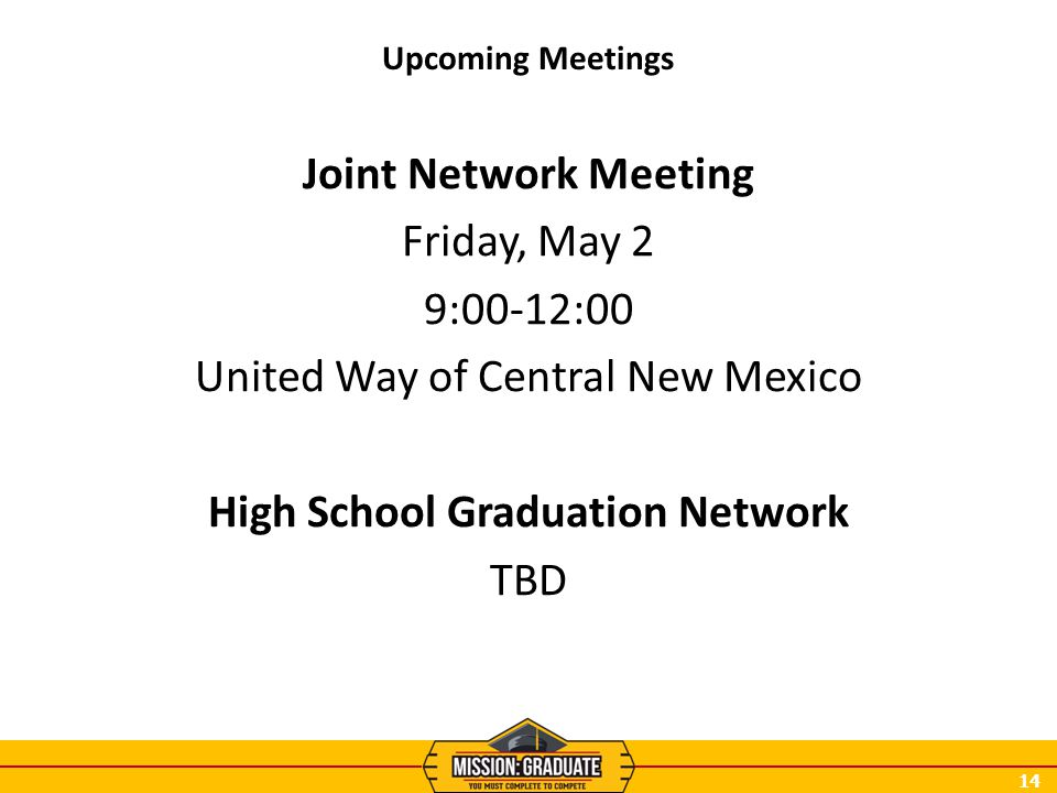 14 Upcoming Meetings Joint Network Meeting Friday, May 2 9:00-12:00 United Way of Central New Mexico High School Graduation Network TBD