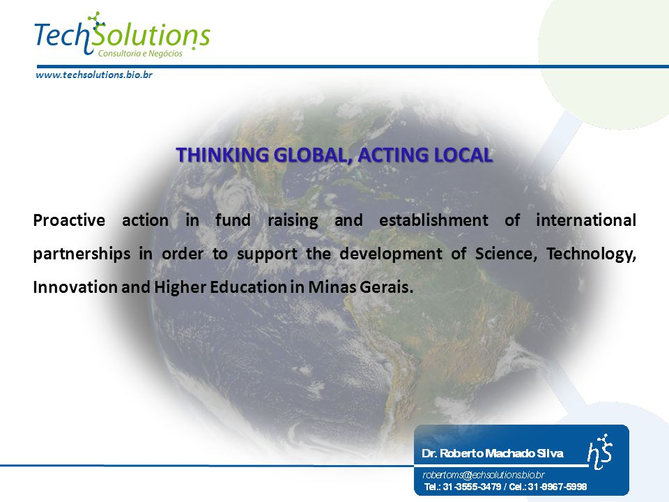 www.techsolutions.bio.br THINKING GLOBAL, ACTING LOCAL Proactive action in fund raising and establishment of international partnerships in order to support the development of Science, Technology, Innovation and Higher Education in Minas Gerais.