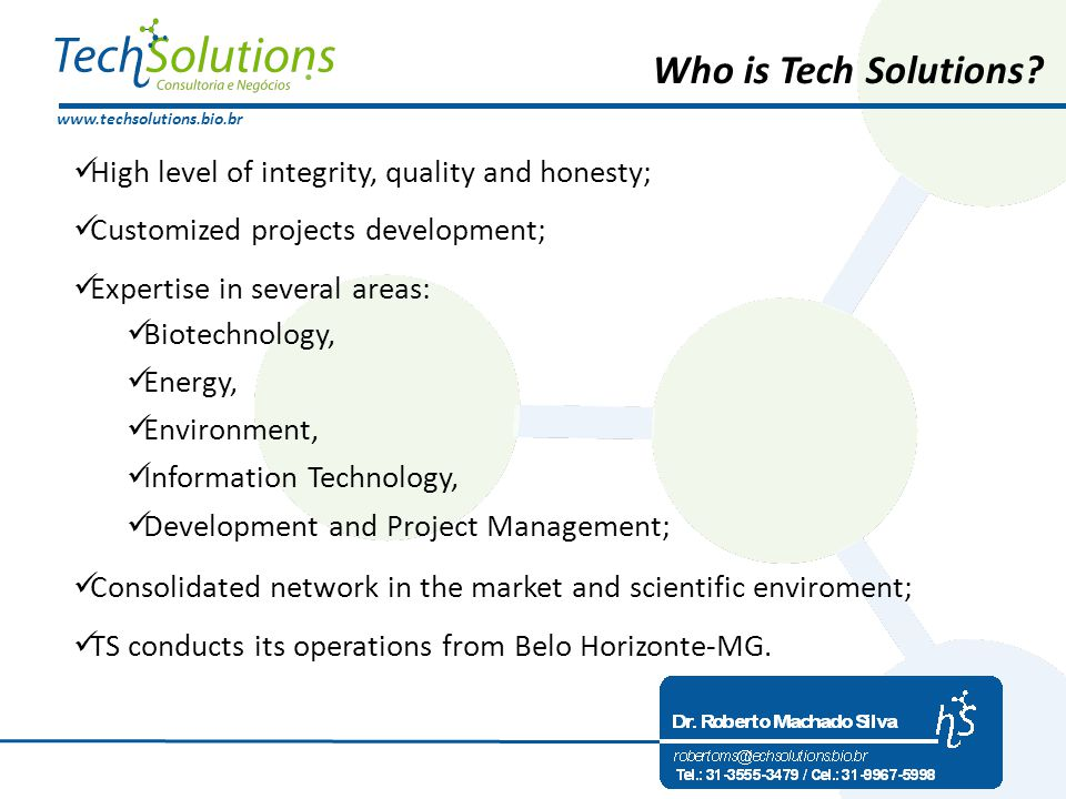 www.techsolutions.bio.br High level of integrity, quality and honesty; Customized projects development; Expertise in several areas: Biotechnology, Energy, Environment, Information Technology, Development and Project Management; Consolidated network in the market and scientific enviroment; TS conducts its operations from Belo Horizonte-MG.