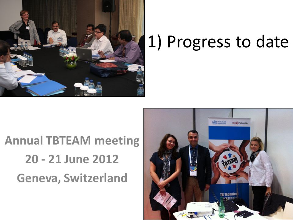 1) Progress to date Annual TBTEAM meeting 20 - 21 June 2012 Geneva, Switzerland
