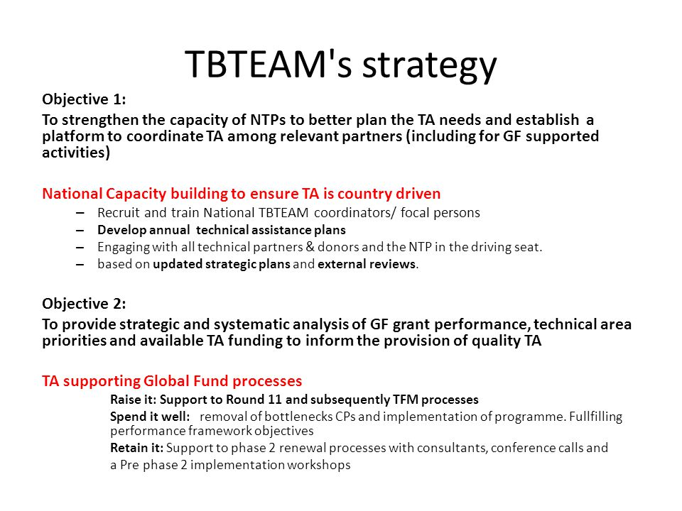 TBTEAM s strategy Objective 1: To strengthen the capacity of NTPs to better plan the TA needs and establish a platform to coordinate TA among relevant partners (including for GF supported activities) National Capacity building to ensure TA is country driven – Recruit and train National TBTEAM coordinators/ focal persons – Develop annual technical assistance plans – Engaging with all technical partners & donors and the NTP in the driving seat.