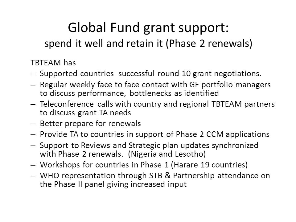 Global Fund grant support: spend it well and retain it (Phase 2 renewals) TBTEAM has – Supported countries successful round 10 grant negotiations.