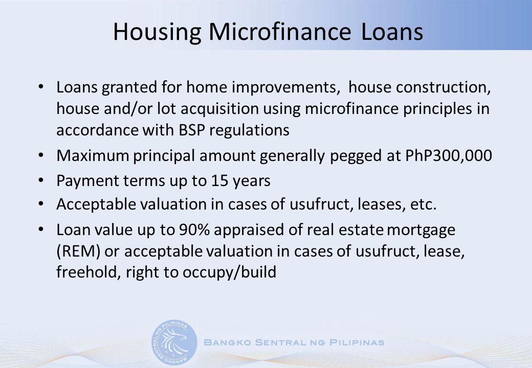 Housing Microfinance Loans Loans granted for home improvements, house construction, house and/or lot acquisition using microfinance principles in acco