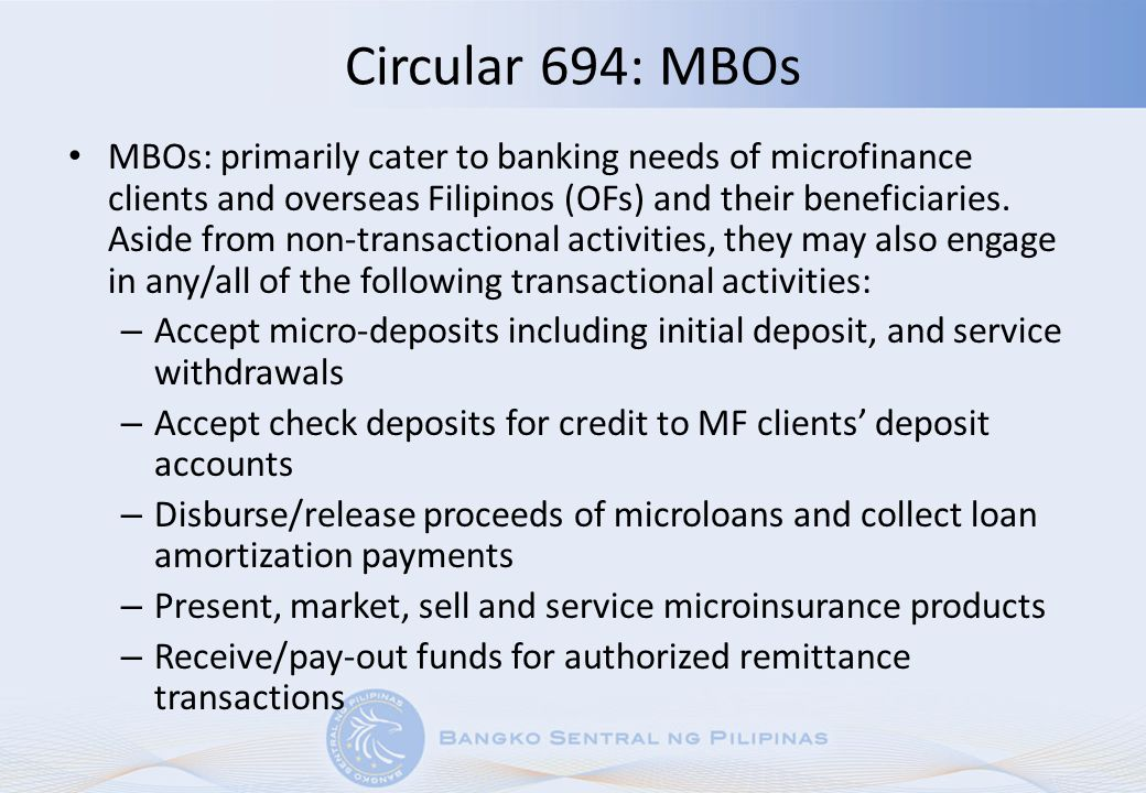 Circular 694: MBOs MBOs: primarily cater to banking needs of microfinance clients and overseas Filipinos (OFs) and their beneficiaries. Aside from non