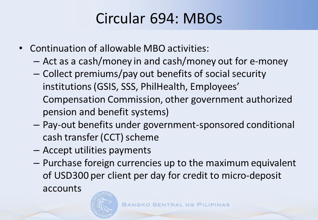 Circular 694: MBOs Continuation of allowable MBO activities: – Act as a cash/money in and cash/money out for e-money – Collect premiums/pay out benefi