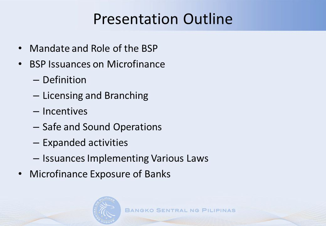 Presentation Outline Mandate and Role of the BSP BSP Issuances on Microfinance – Definition – Licensing and Branching – Incentives – Safe and Sound Op