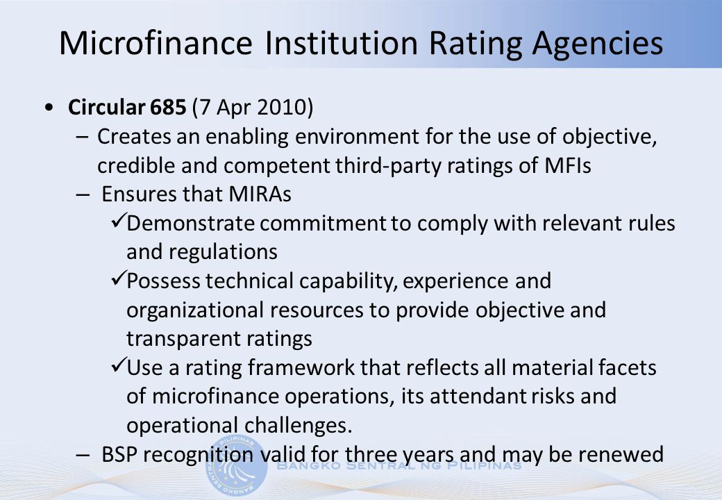 Microfinance Institution Rating Agencies Circular 685 (7 Apr 2010) –Creates an enabling environment for the use of objective, credible and competent t