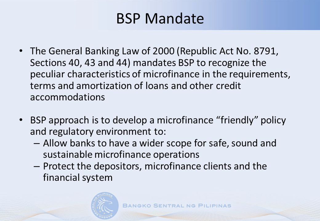 Role of the BSP BSP is the regulatory and supervisory authority over all banking institutions, including those with microfinance operations BSP issues rules and regulations for safe and prudent banking operations The main basis for prudential regulation is to ensure the safety of public deposit taking activities BSP conducts annual and special examination of its supervised institutions BSP checks compliance with banking laws, rules and regulation, and uses the CAMELS instrument for bank supervision Capital Adequacy Asset Quality Management Efficiency Liquidity Sensitivity to Market Risks