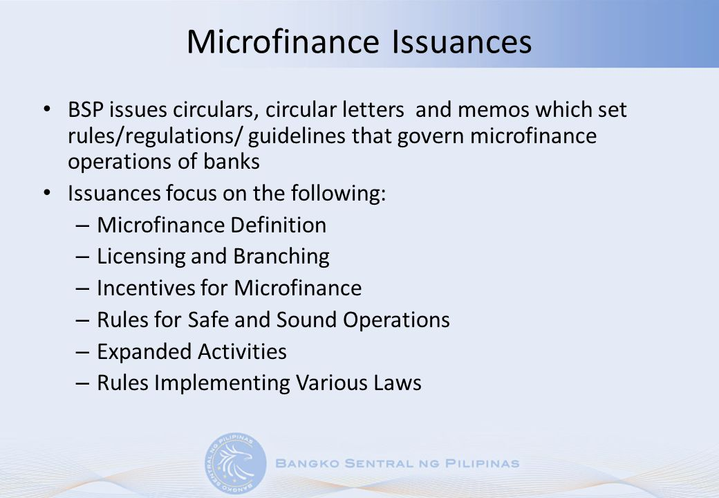 Microfinance Institution Rating Agencies Circular 685 (7 Apr 2010) –Creates an enabling environment for the use of objective, credible and competent third-party ratings of MFIs – Ensures that MIRAs Demonstrate commitment to comply with relevant rules and regulations Possess technical capability, experience and organizational resources to provide objective and transparent ratings Use a rating framework that reflects all material facets of microfinance operations, its attendant risks and operational challenges.