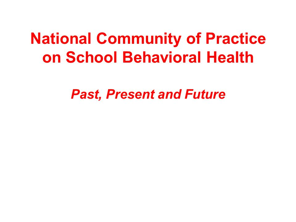 National Community of Practice on School Behavioral Health Past, Present and Future