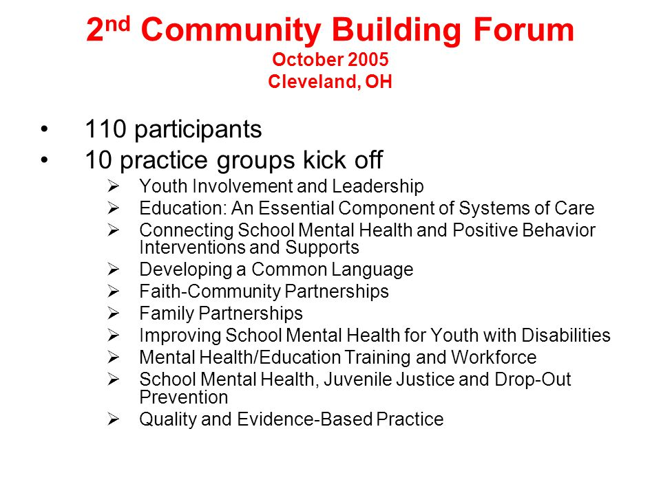 2 nd Community Building Forum October 2005 Cleveland, OH 110 participants 10 practice groups kick off  Youth Involvement and Leadership  Education: An Essential Component of Systems of Care  Connecting School Mental Health and Positive Behavior Interventions and Supports  Developing a Common Language  Faith-Community Partnerships  Family Partnerships  Improving School Mental Health for Youth with Disabilities  Mental Health/Education Training and Workforce  School Mental Health, Juvenile Justice and Drop-Out Prevention  Quality and Evidence-Based Practice