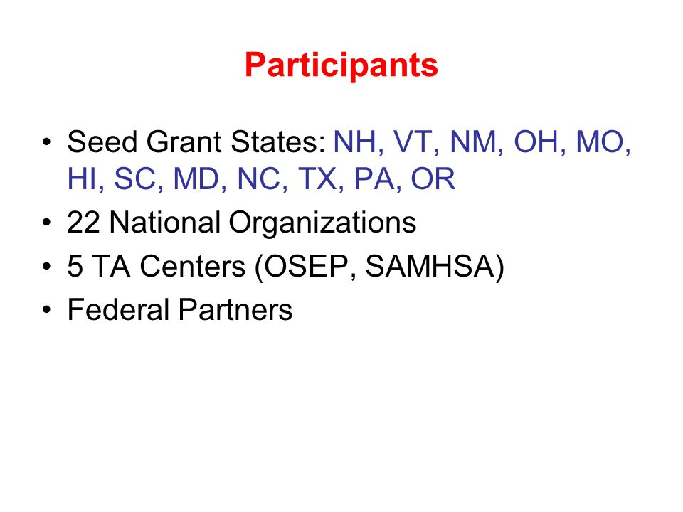 Participants Seed Grant States: NH, VT, NM, OH, MO, HI, SC, MD, NC, TX, PA, OR 22 National Organizations 5 TA Centers (OSEP, SAMHSA) Federal Partners