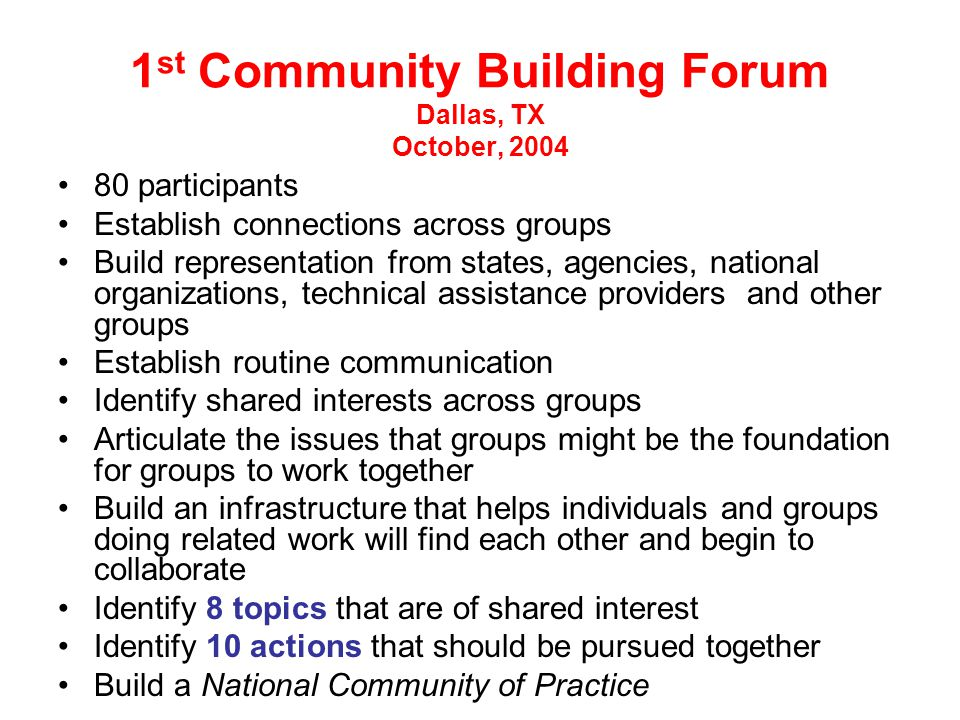 1 st Community Building Forum Dallas, TX October, 2004 80 participants Establish connections across groups Build representation from states, agencies, national organizations, technical assistance providers and other groups Establish routine communication Identify shared interests across groups Articulate the issues that groups might be the foundation for groups to work together Build an infrastructure that helps individuals and groups doing related work will find each other and begin to collaborate Identify 8 topics that are of shared interest Identify 10 actions that should be pursued together Build a National Community of Practice