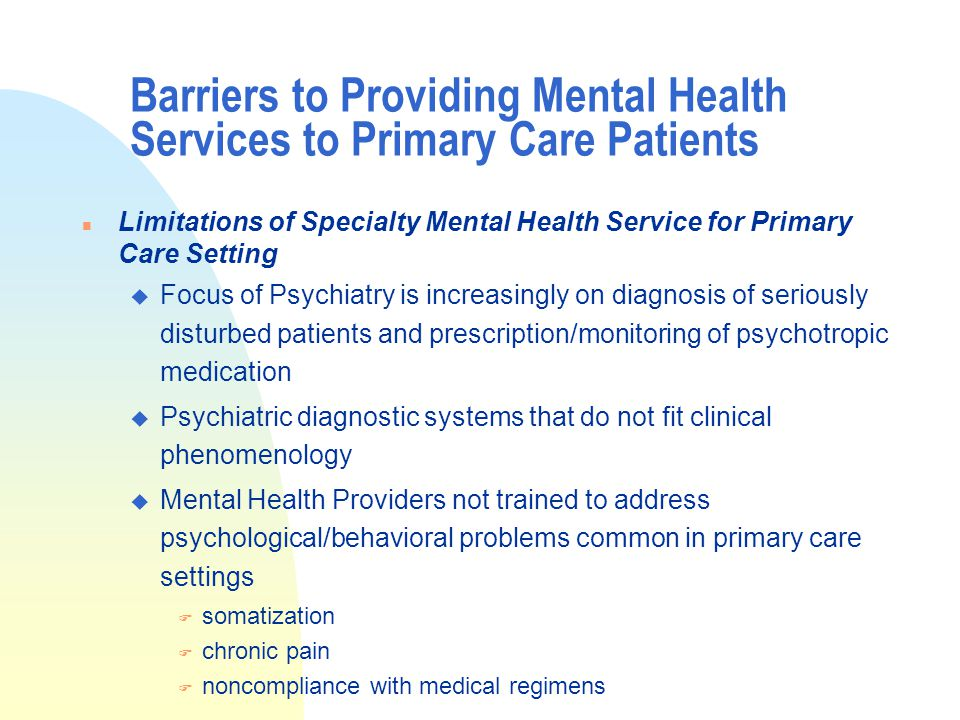 Barriers to Providing Mental Health Services to Primary Care Patients n Limitations of Specialty Mental Health Service for Primary Care Setting u Focus of Psychiatry is increasingly on diagnosis of seriously disturbed patients and prescription/monitoring of psychotropic medication u Psychiatric diagnostic systems that do not fit clinical phenomenology u Mental Health Providers not trained to address psychological/behavioral problems common in primary care settings F somatization F chronic pain F noncompliance with medical regimens