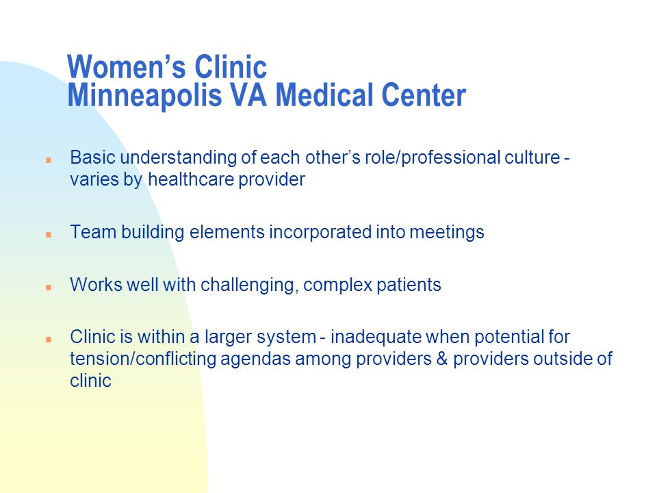 Women's Clinic Minneapolis VA Medical Center n Basic understanding of each other's role/professional culture - varies by healthcare provider n Team building elements incorporated into meetings n Works well with challenging, complex patients n Clinic is within a larger system - inadequate when potential for tension/conflicting agendas among providers & providers outside of clinic
