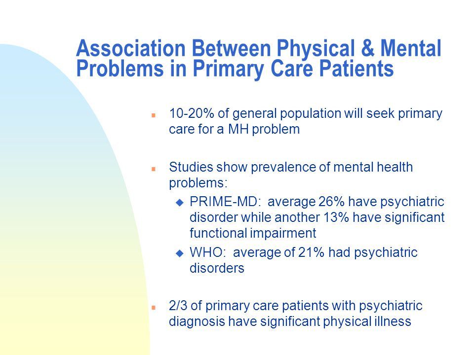 Association Between Physical & Mental Problems in Primary Care Patients n 10-20% of general population will seek primary care for a MH problem n Studies show prevalence of mental health problems: u PRIME-MD: average 26% have psychiatric disorder while another 13% have significant functional impairment u WHO: average of 21% had psychiatric disorders n 2/3 of primary care patients with psychiatric diagnosis have significant physical illness