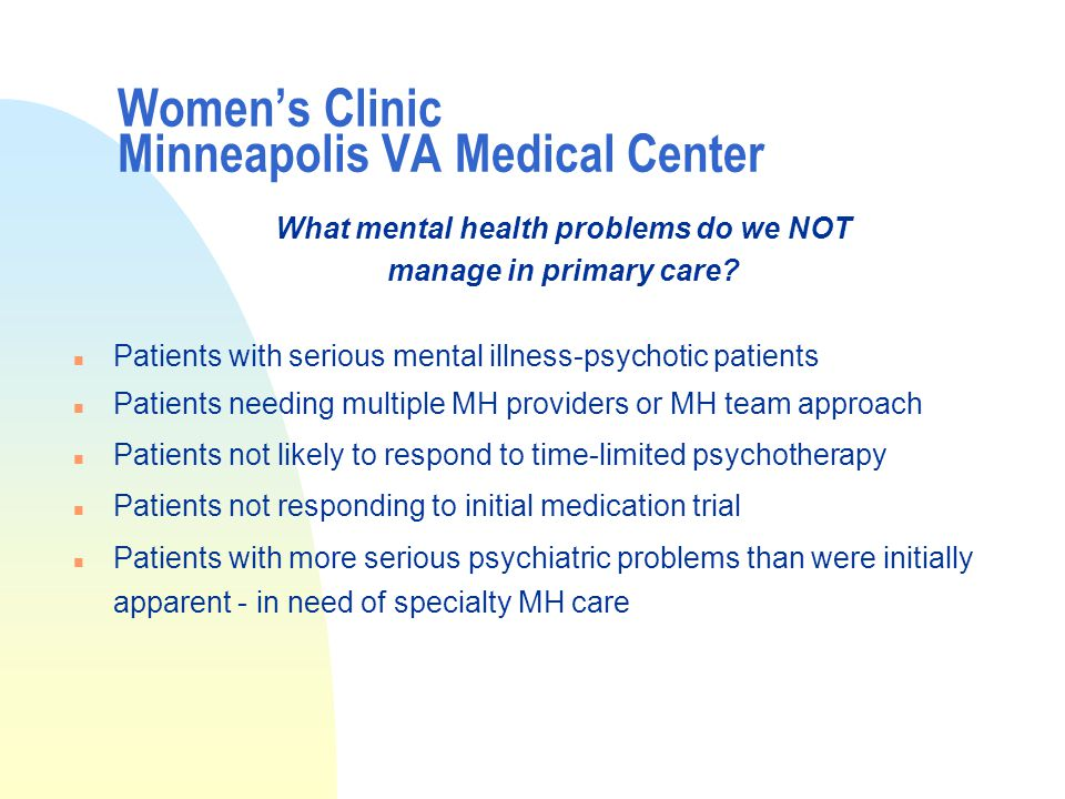 Women's Clinic Minneapolis VA Medical Center What mental health problems do we NOT manage in primary care.