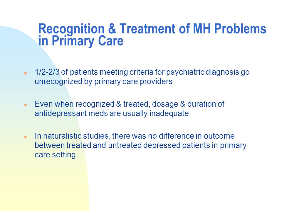 Recognition & Treatment of MH Problems in Primary Care n 1/2-2/3 of patients meeting criteria for psychiatric diagnosis go unrecognized by primary care providers n Even when recognized & treated, dosage & duration of antidepressant meds are usually inadequate n In naturalistic studies, there was no difference in outcome between treated and untreated depressed patients in primary care setting.