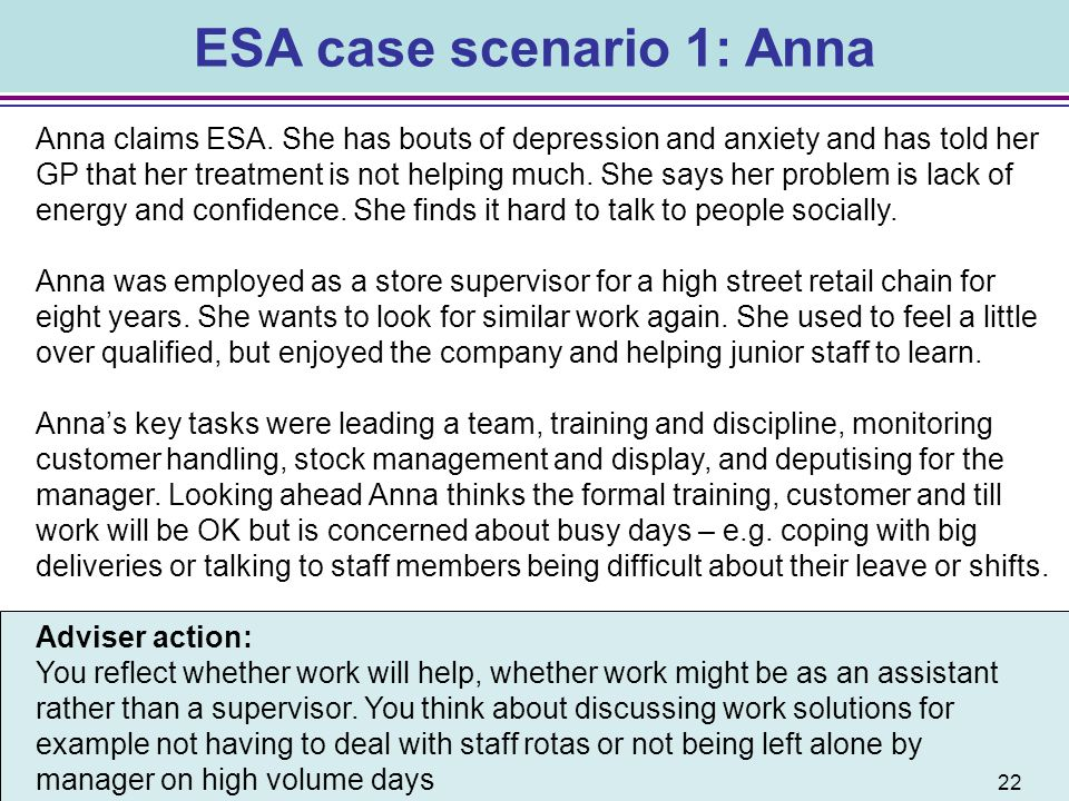 ESA case scenario 1: Anna Anna claims ESA. She has bouts of depression and anxiety and has told her GP that her treatment is not helping much. She say