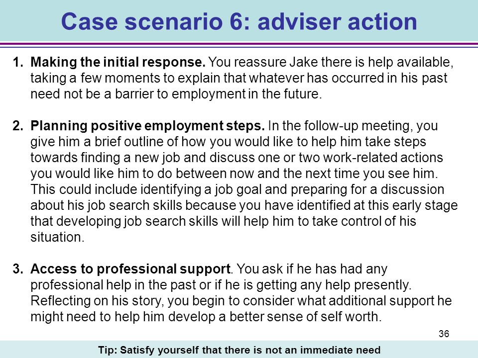 36 Case scenario 6: adviser action 1.Making the initial response. You reassure Jake there is help available, taking a few moments to explain that what