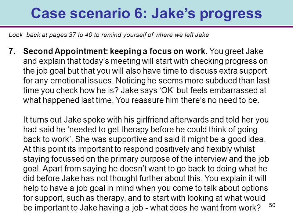 50 Case scenario 6: Jake's progress Look back at pages 37 to 40 to remind yourself of where we left Jake 7.Second Appointment: keeping a focus on work