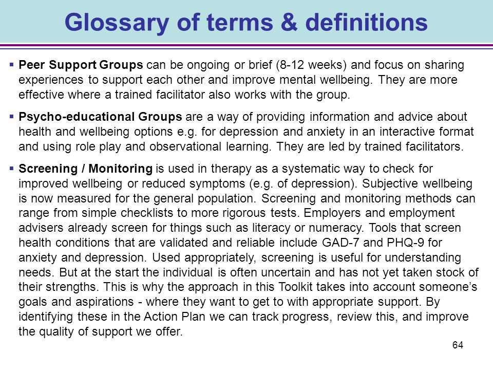 64 Glossary of terms & definitions  Peer Support Groups can be ongoing or brief (8-12 weeks) and focus on sharing experiences to support each other a