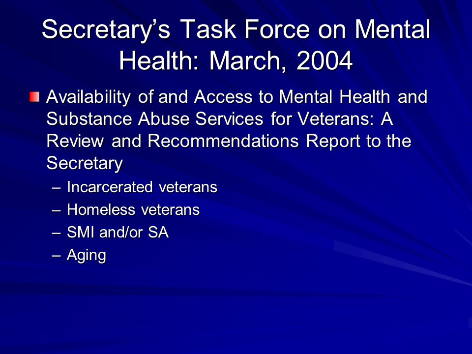 Secretary's Task Force on Mental Health: March, 2004 Availability of and Access to Mental Health and Substance Abuse Services for Veterans: A Review and Recommendations Report to the Secretary –Incarcerated veterans –Homeless veterans –SMI and/or SA –Aging