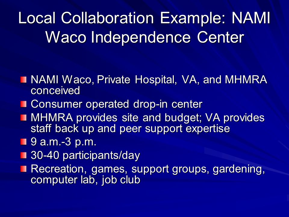 Local Collaboration Example: NAMI Waco Independence Center NAMI Waco, Private Hospital, VA, and MHMRA conceived Consumer operated drop-in center MHMRA provides site and budget; VA provides staff back up and peer support expertise 9 a.m.-3 p.m.