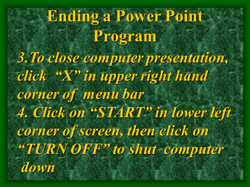 Ending a Power Point Program 3.To close computer presentation, click X in upper right hand corner of menu bar 4.