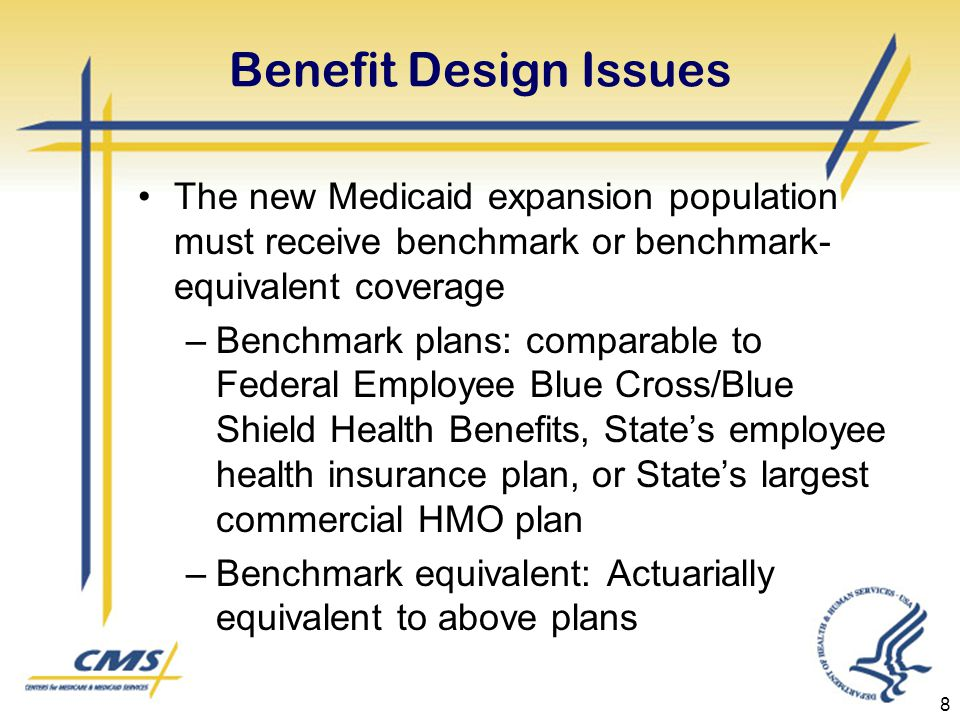 Benefit Design Issues The new Medicaid expansion population must receive benchmark or benchmark- equivalent coverage –Benchmark plans: comparable to Federal Employee Blue Cross/Blue Shield Health Benefits, State's employee health insurance plan, or State's largest commercial HMO plan –Benchmark equivalent: Actuarially equivalent to above plans 8