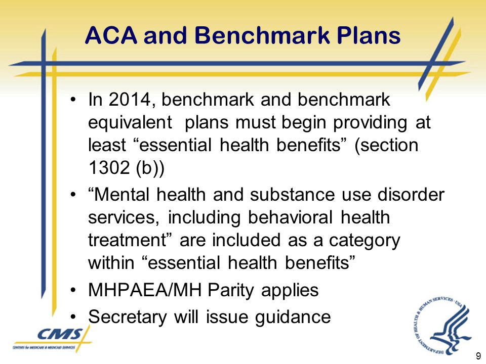 ACA and Benchmark Plans In 2014, benchmark and benchmark equivalent plans must begin providing at least essential health benefits (section 1302 (b)) Mental health and substance use disorder services, including behavioral health treatment are included as a category within essential health benefits MHPAEA/MH Parity applies Secretary will issue guidance 9