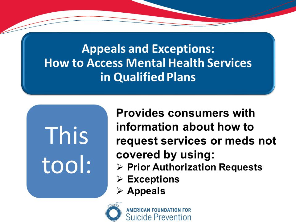 Appeals and Exceptions: How to Access Mental Health Services in Qualified Plans This tool: Provides consumers with information about how to request services or meds not covered by using:  Prior Authorization Requests  Exceptions  Appeals