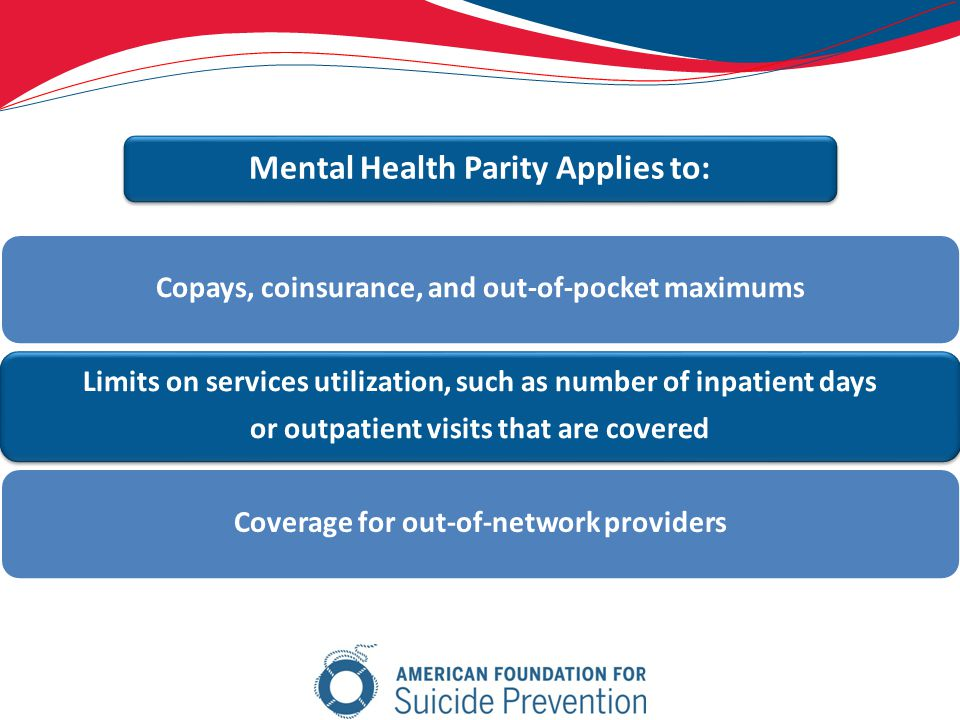 Copays, coinsurance, and out-of-pocket maximums Limits on services utilization, such as number of inpatient days or outpatient visits that are covered Coverage for out-of-network providers Mental Health Parity Applies to: