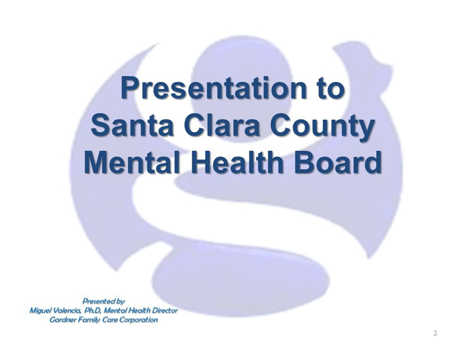 Presentation to Santa Clara County Mental Health Board 2 Presented by Miguel Valencia, Ph.D, Mental Health Director Gardner Family Care Corporation