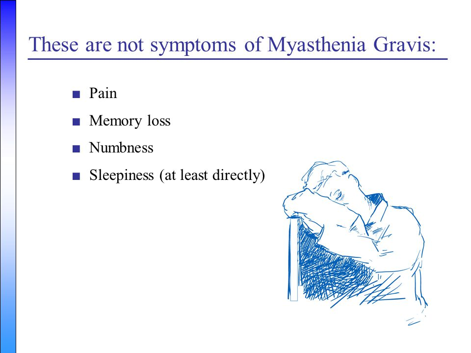 These are not symptoms of Myasthenia Gravis: ■Pain ■Memory loss ■Numbness ■Sleepiness (at least directly)
